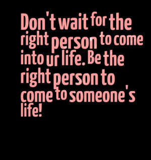 Quotes Picture: don't wait for the right person to come into ur life ...