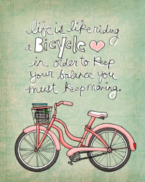 Life is like riding a bicycle, In order to keep your balance you must ...