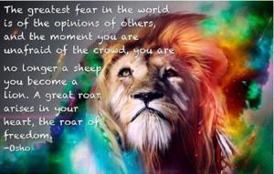 ... lion. A great roar arises in your heart, the roar of freedom. - Osho