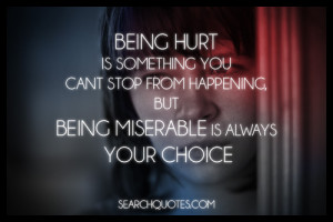 ... can't stop from happening, but being miserable is always your choice