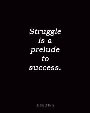 Struggle is a prelude to success.