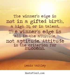 ... Winner's Edge Is All In The Attitude, Not Aptitude. Attitude Is The