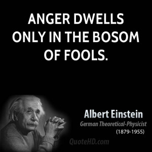 Anger dwells only in the bosom of fools.