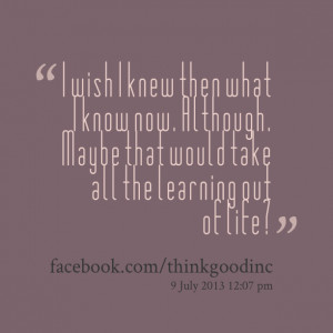 Quotes Picture: i wish i knew then what i know now although maybe that ...