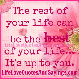 The rest of your life can be the best of your life... it is up to you.