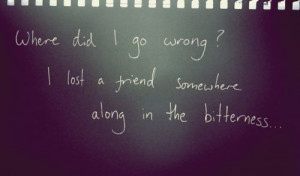 Where did I go wrong? I lost a friend somewhere along in the ...