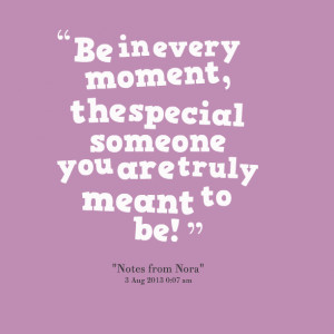 Quotes Picture: be in every moment, the special someone you are truly ...