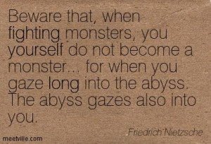 that, when fighting monsters, you yourself do not become a monster ...