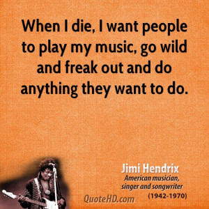 ... play my music, go wild and freak out and do anything they want to do