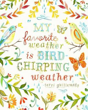 """My Favorite Weather Is Bird Chirping Weather """" - Terri Guillemets ..."""