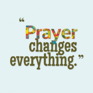 Prayer changes everything.