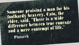 Someone praising a man for his foolhardy bravery, Cato, the elder ...