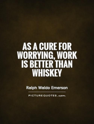 Work Quotes Worry Quotes Whiskey Quotes Ralph Waldo Emerson Quotes