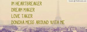 heartbreaker dream- makerlove- takerdoncha mess around with me ...