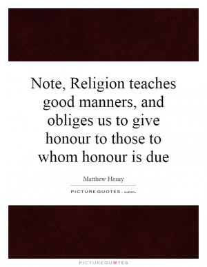 ... obliges us to give honour to those to whom honour is due Picture Quote