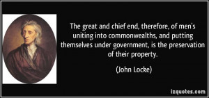 ... under government, is the preservation of their property. - John Locke