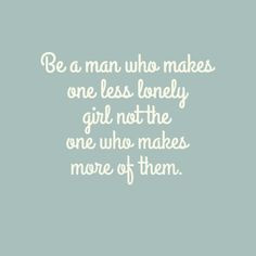 Be a man who makes one less lonely girl not the one who makes more of ...