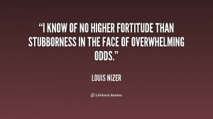 know of no higher fortitude than stubborness in the face of ...