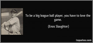 To be a big league ball player, you have to love the game. - Enos ...