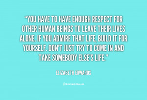 quote-Elizabeth-Edwards-you-have-to-have-enough-respect-for-12641.png