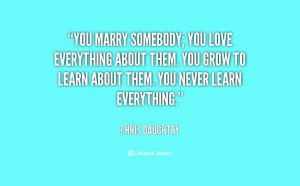 quote-Chris-Daughtry-you-marry-somebody-you-love-everything-about ...