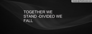 TOGETHER WE STAND -DIVIDED WE FALL Profile Facebook Covers