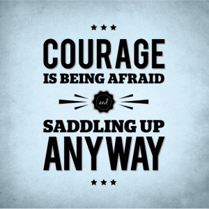 Courage Is Being Afraid And Saddling Up Anyway.