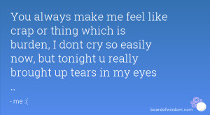 You always make me feel like crap or thing which is burden, I dont cry ...