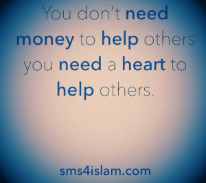 You don't need money to help others you need a heart to help others ...