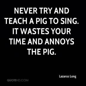 Lazarus Long - Never try and teach a pig to sing. It wastes your time ...