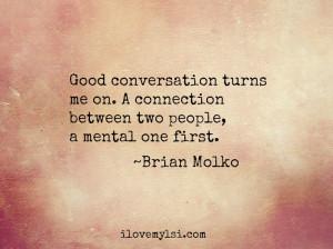 Good conversation stimulates the mind.