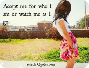 Accept me for who I am or watch me as I go.