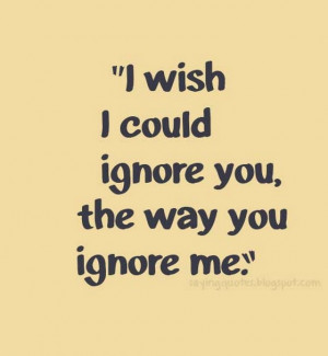 wish i could ignore you the way you ignore me