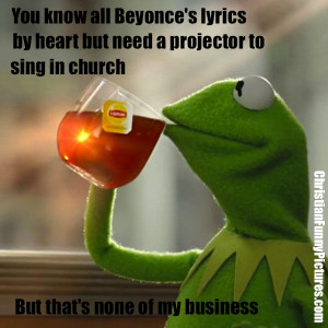 But-Thats-None-Of-My-Business kermit beyonce's lyrics sing in church
