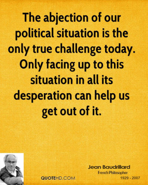 The abjection of our political situation is the only true challenge ...