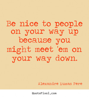 Sayings about success - Be nice to people on your way up because you ...