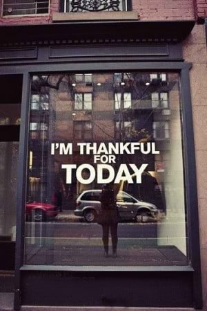 Thankful for today. Quote.