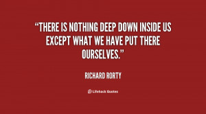 There is nothing deep down inside us except what we have put there ...