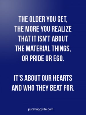 Life Quote: The older you get, the more you realize that it isn't ...