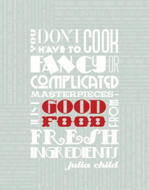 """... , just good food from fresh ingredients."""" – Julia Child"""