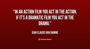 In an action film you act in the action. If it's a dramatic film you ...