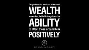 ... and his ability to affect those around him positively. – Bob Marley