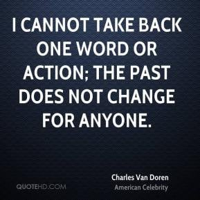 Charles Van Doren - I cannot take back one word or action; the past ...