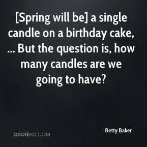 Betty Baker - [Spring will be] a single candle on a birthday cake ...