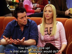 Joey Tribbiani Quote To Be Like The Dinosaurs & Never Give up On ...