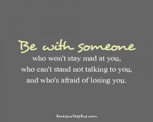 ... Picture Quotes » Love » Be with someone who won't stay mad at you