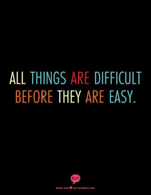 All things are difficult before they are easy.