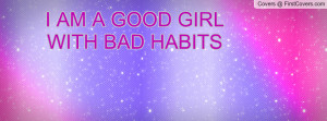 AM A GOOD GIRL WITH BAD HABITS Profile Facebook Covers