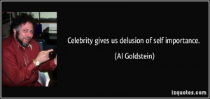 Celebrity gives us delusion of self importance. - Al Goldstein