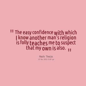 The easy confidence with which I know another man's religion is folly ...